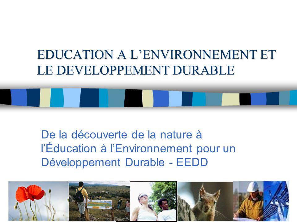 EDUCATION A LENVIRONNEMENT ET LE DEVELOPPEMENT DURABLE De la découverte de la nature à lÉducation à lEnvironnement pour un Développement Durable - EEDD