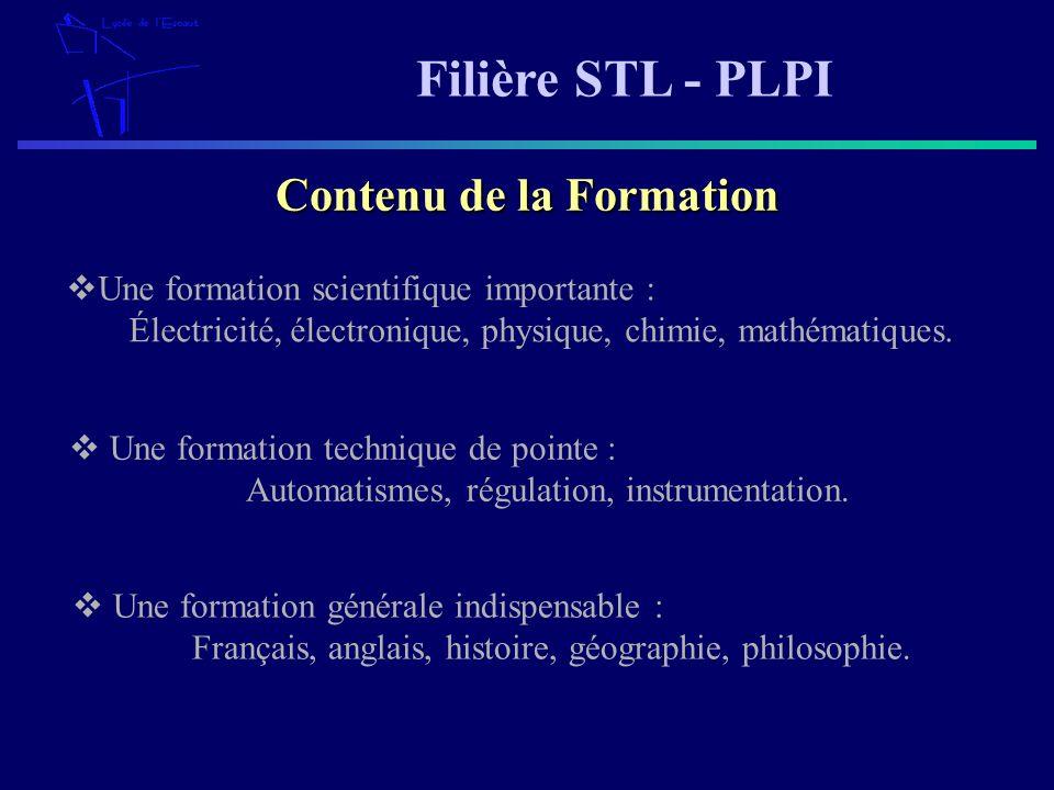 Filière STL - PLPI Une formation scientifique importante : Électricité, électronique, physique, chimie, mathématiques. Contenu de la Formation Une for
