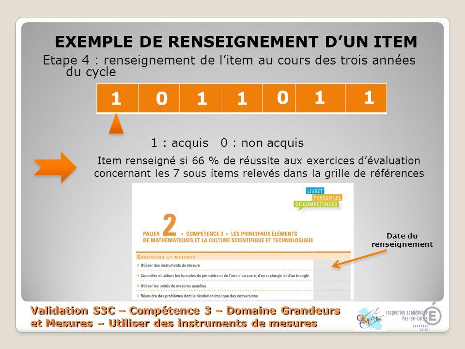 Validation S3C – Compétence 3 – Domaine Grandeurs et Mesures – Utiliser des instruments de mesures EXEMPLE DE RENSEIGNEMENT DUN ITEM Etape 4 : renseig