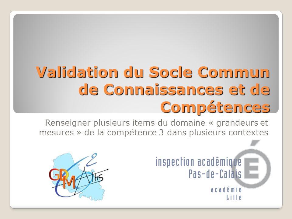 Validation du Socle Commun de Connaissances et de Compétences Renseigner plusieurs items du domaine « grandeurs et mesures » de la compétence 3 dans p
