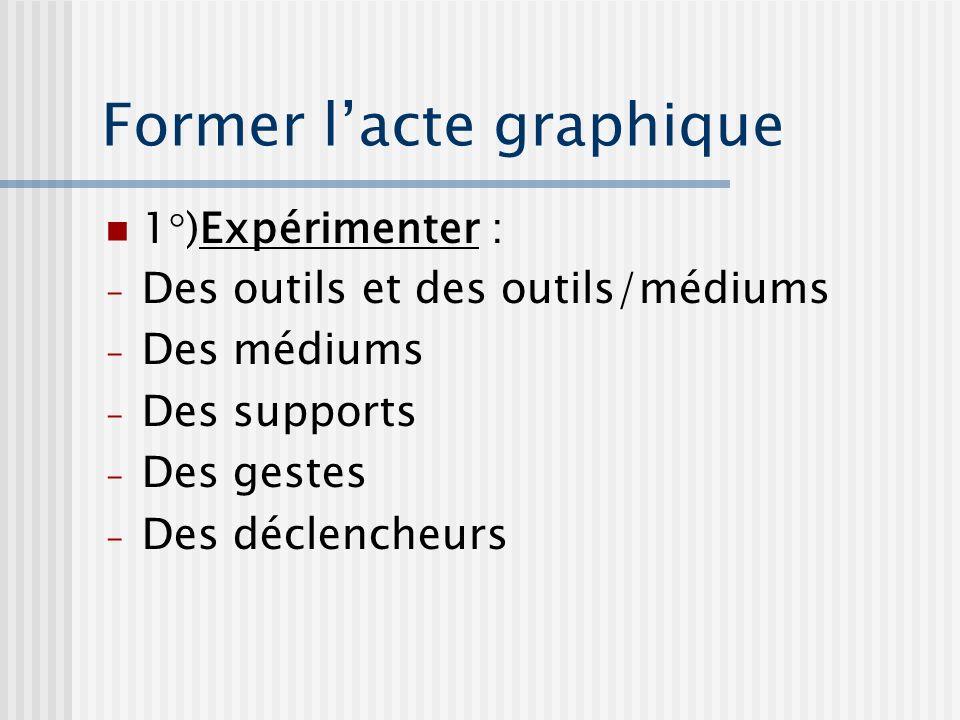 Former lacte graphique 1°)Expérimenter : - Des outils et des outils/médiums - Des médiums - Des supports - Des gestes - Des déclencheurs