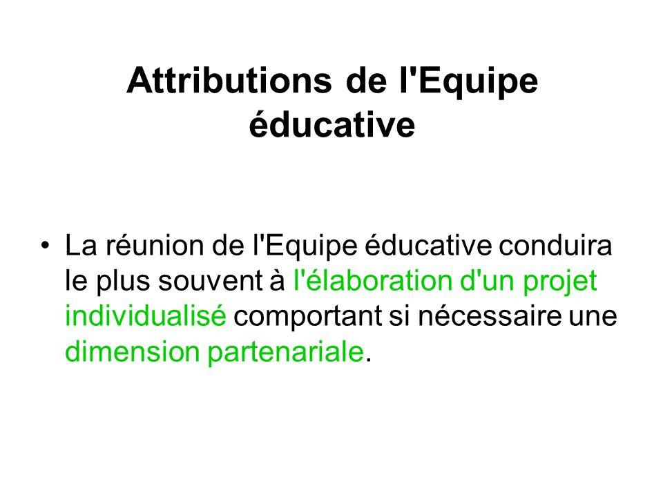 Attributions de l Equipe éducative La réunion de l Equipe éducative conduira le plus souvent à l élaboration d un projet individualisé comportant si nécessaire une dimension partenariale.