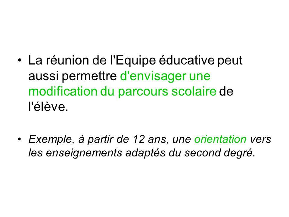 La réunion de l Equipe éducative peut aussi permettre d envisager une modification du parcours scolaire de l élève.