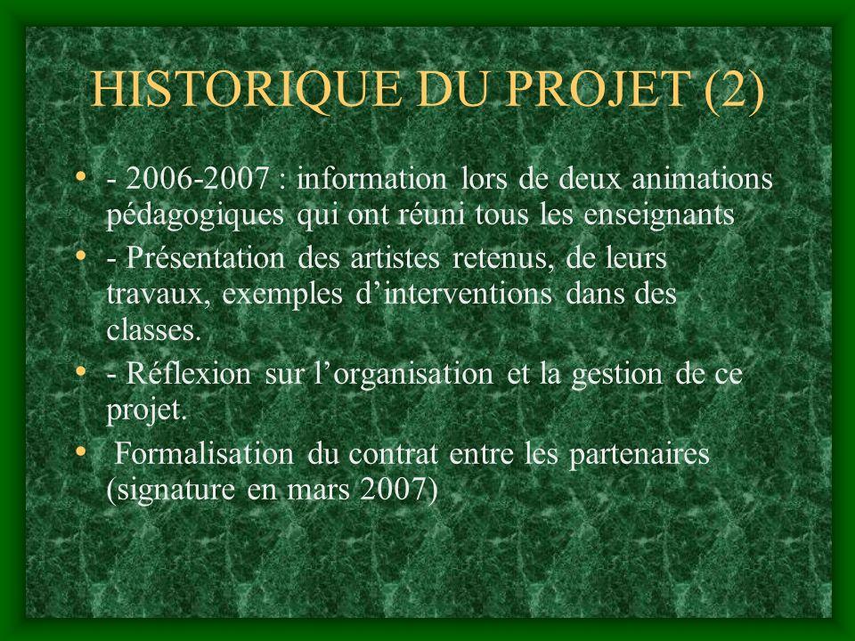 HISTORIQUE DU PROJET (2) - 2006-2007 : information lors de deux animations pédagogiques qui ont réuni tous les enseignants - Présentation des artistes retenus, de leurs travaux, exemples dinterventions dans des classes.