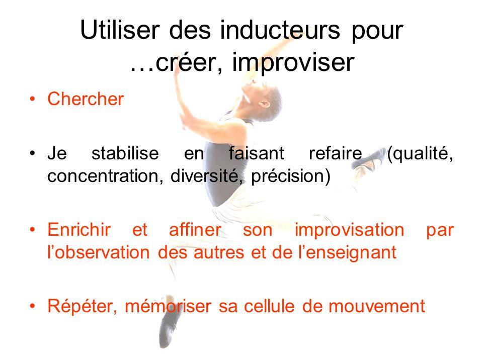 Utiliser des inducteurs pour …créer, improviser Chercher Je stabilise en faisant refaire (qualité, concentration, diversité, précision) Enrichir et af