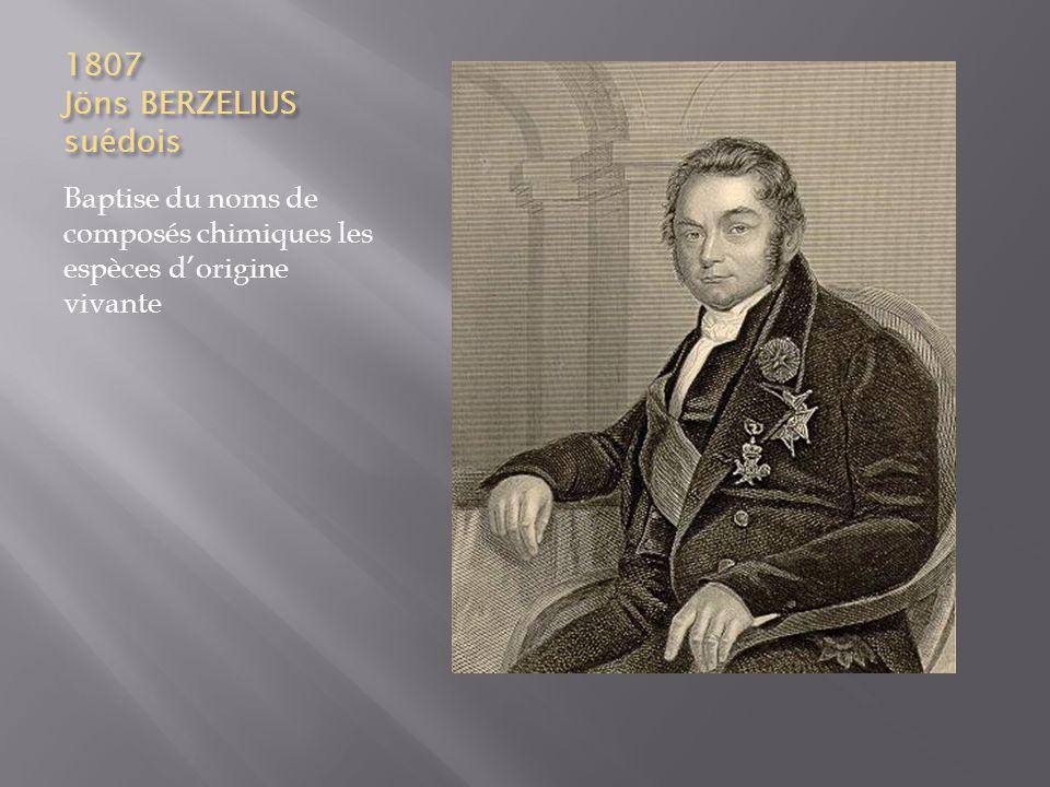 1807 Jöns BERZELIUS suédois Baptise du noms de composés chimiques les espèces dorigine vivante