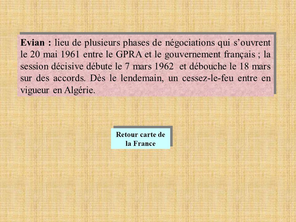 Evian : lieu de plusieurs phases de négociations qui souvrent le 20 mai 1961 entre le GPRA et le gouvernement français ; la session décisive débute le 7 mars 1962 et débouche le 18 mars sur des accords.