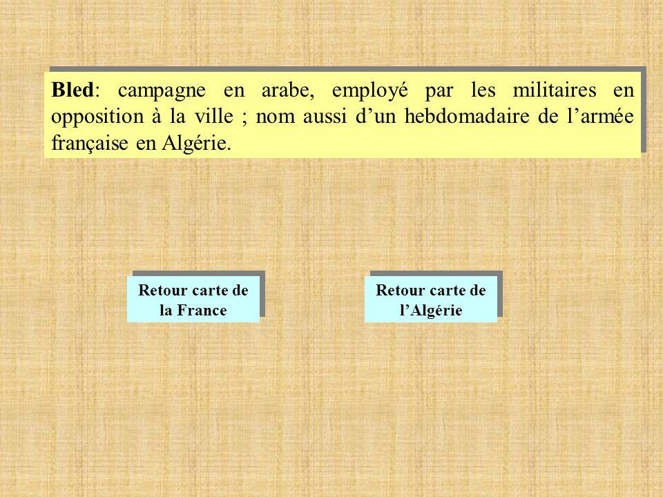 Bled: campagne en arabe, employé par les militaires en opposition à la ville ; nom aussi dun hebdomadaire de larmée française en Algérie.