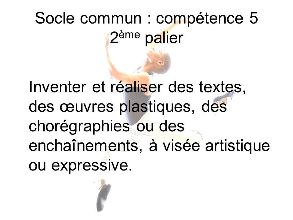 Socle commun : compétence 5 2 ème palier Inventer et réaliser des textes, des œuvres plastiques, des chorégraphies ou des enchaînements, à visée artis