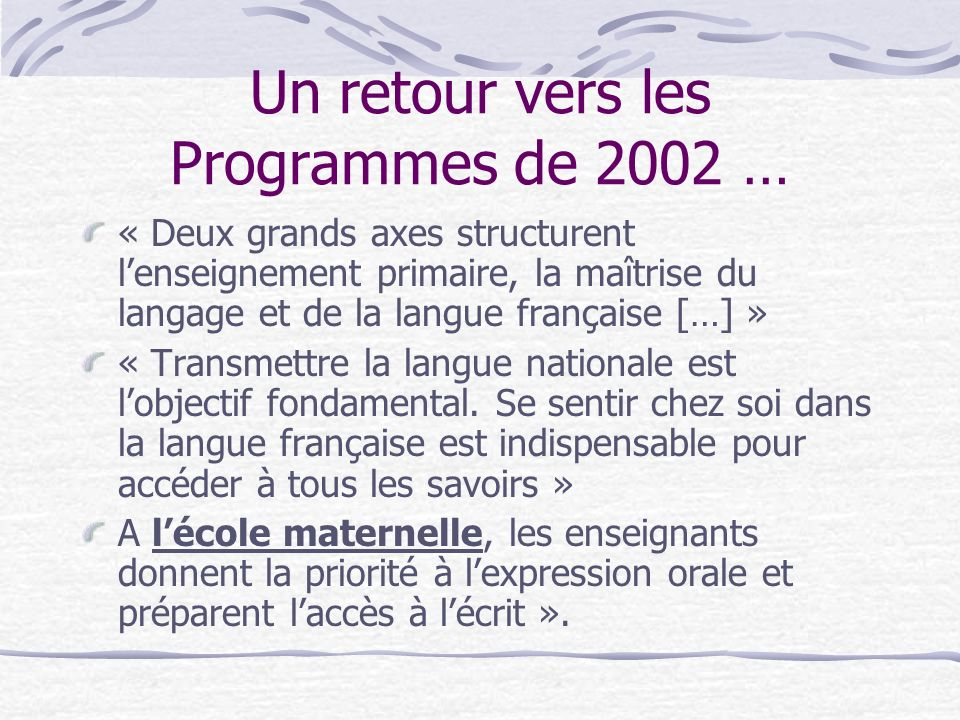 Un retour vers les Programmes de 2002 … « Deux grands axes structurent lenseignement primaire, la maîtrise du langage et de la langue française […] »
