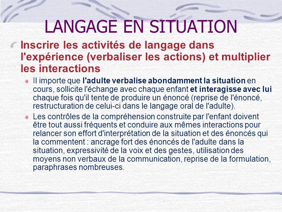 LANGAGE EN SITUATION Inscrire les activités de langage dans l'expérience (verbaliser les actions) et multiplier les interactions Il importe que l'adul