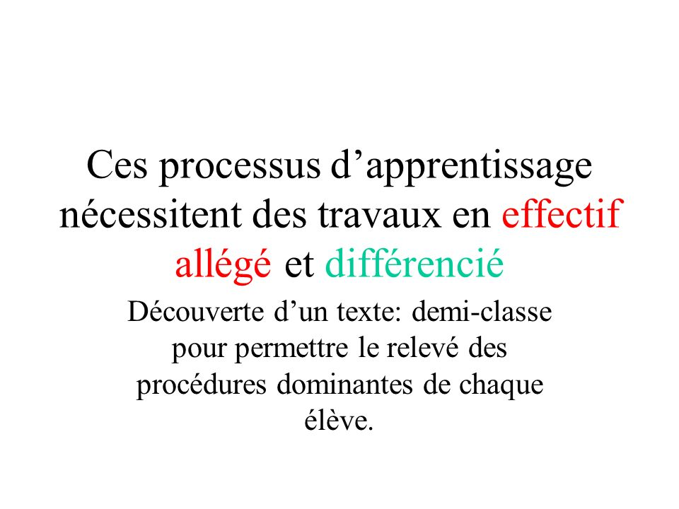 Ces processus dapprentissage nécessitent des travaux en effectif allégé et différencié Découverte dun texte: demi-classe pour permettre le relevé des procédures dominantes de chaque élève.