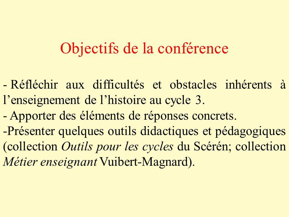 Objectifs de la conférence - Réfléchir aux difficultés et obstacles inhérents à lenseignement de lhistoire au cycle 3. - Apporter des éléments de répo