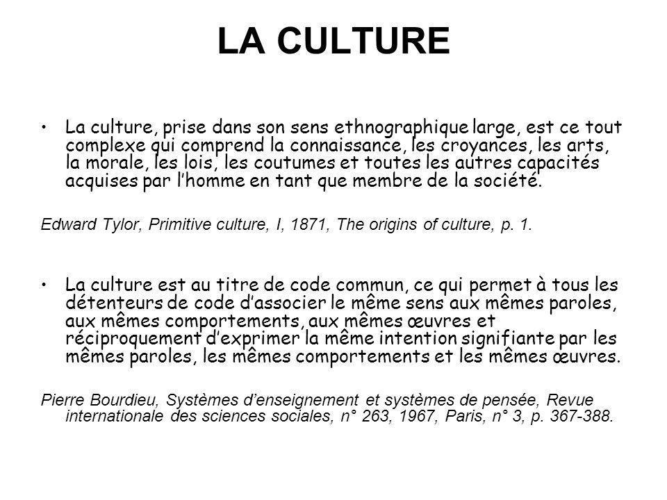 LA CULTURE La culture, prise dans son sens ethnographique large, est ce tout complexe qui comprend la connaissance, les croyances, les arts, la morale