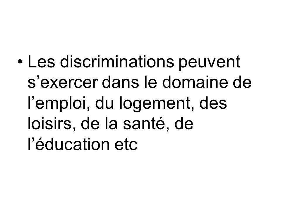 Les discriminations peuvent sexercer dans le domaine de lemploi, du logement, des loisirs, de la santé, de léducation etc