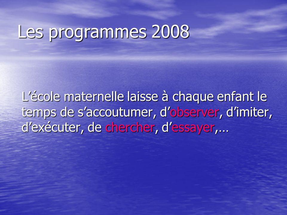 Les programmes 2008 Lécole maternelle laisse à chaque enfant le temps de saccoutumer, dobserver, dimiter, dexécuter, de chercher, dessayer,…