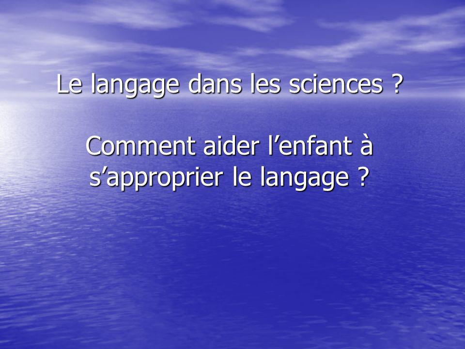 Le langage dans les sciences ? Comment aider lenfant à sapproprier le langage ?