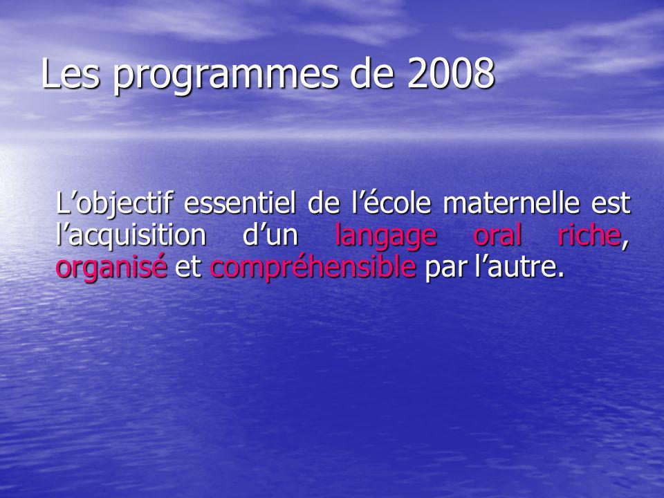 Les programmes de 2008 Lobjectif essentiel de lécole maternelle est lacquisition dun langage oral riche, organisé et compréhensible par lautre.