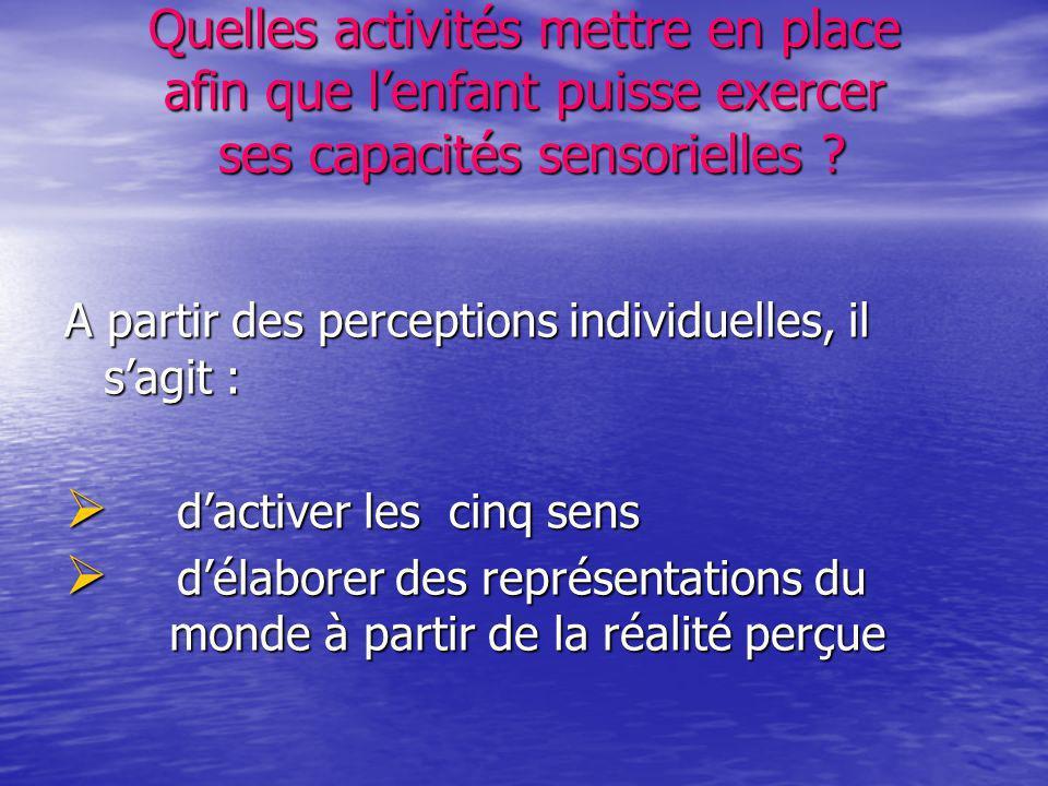 Quelles activités mettre en place afin que lenfant puisse exercer ses capacités sensorielles ? A partir des perceptions individuelles, il sagit : dact