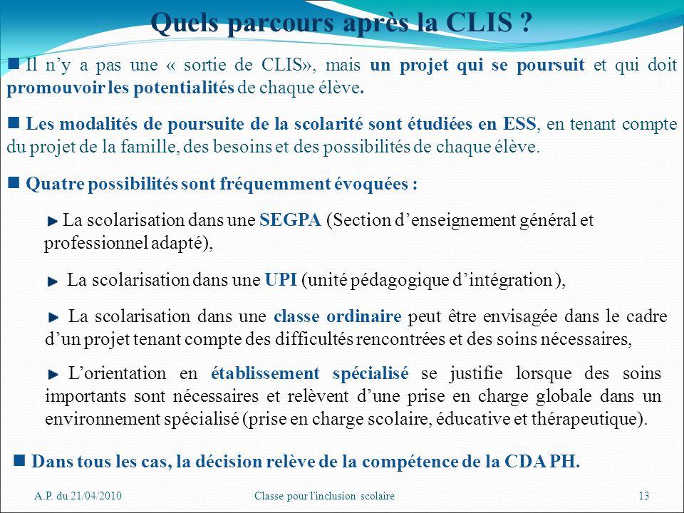 A.P. du 21/04/2010Classe pour l'inclusion scolaire13 Il ny a pas une « sortie de CLIS», mais un projet qui se poursuit et qui doit promouvoir les pote