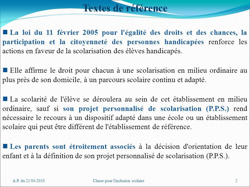A.P. du 21/04/2010Classe pour l'inclusion scolaire2 Textes de référence La loi du 11 février 2005 pour l'égalité des droits et des chances, la partici
