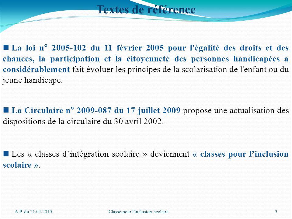 A.P. du 21/04/2010Classe pour l'inclusion scolaire3 Textes de référence La loi n° 2005-102 du 11 février 2005 pour l'égalité des droits et des chances