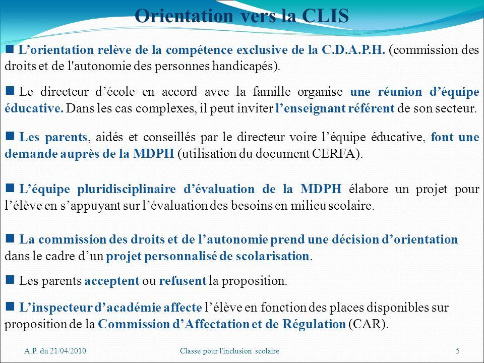 A.P. du 21/04/2010Classe pour l'inclusion scolaire5 Orientation vers la CLIS Lorientation relève de la compétence exclusive de la C.D.A.P.H. (commissi