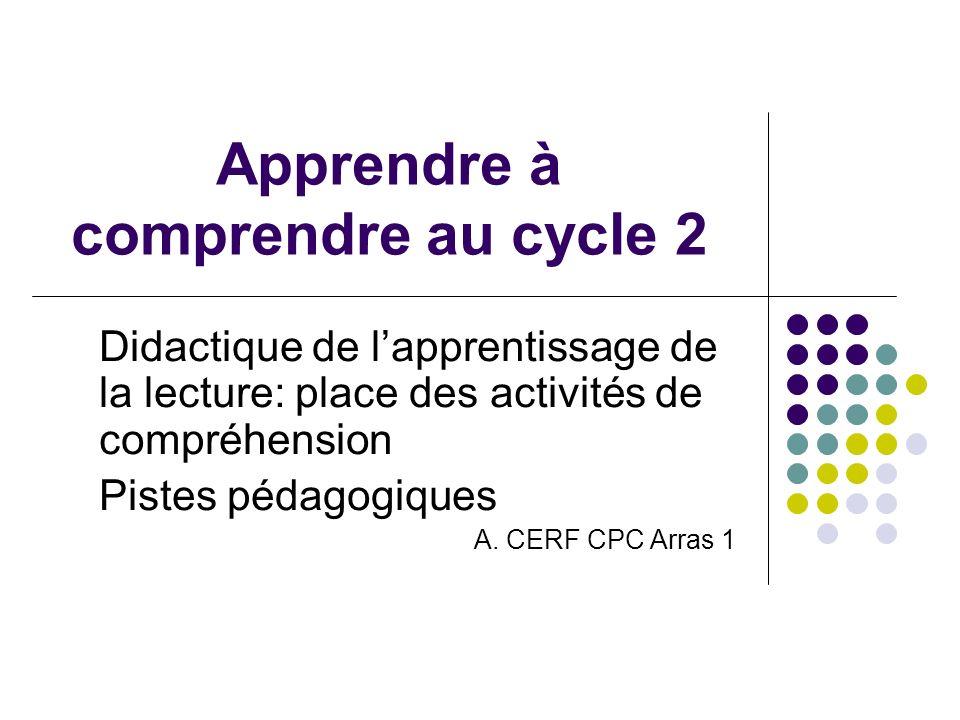 Apprendre à comprendre au cycle 2 Didactique de lapprentissage de la lecture: place des activités de compréhension Pistes pédagogiques A. CERF CPC Arr