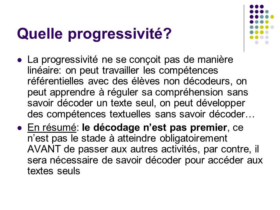 Quelle progressivité? La progressivité ne se conçoit pas de manière linéaire: on peut travailler les compétences référentielles avec des élèves non dé