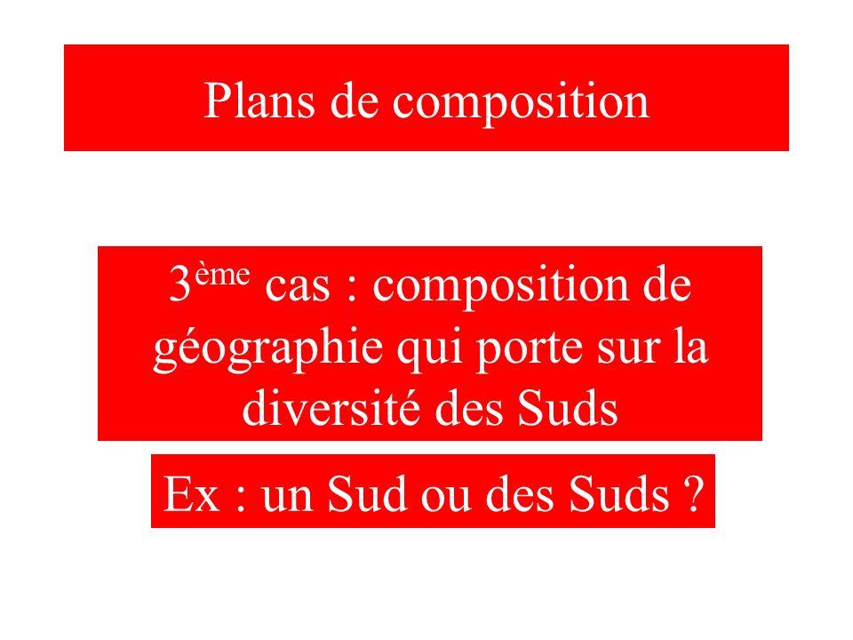 Plans de composition 3 ème cas : composition de géographie qui porte sur la diversité des Suds Ex : un Sud ou des Suds ?