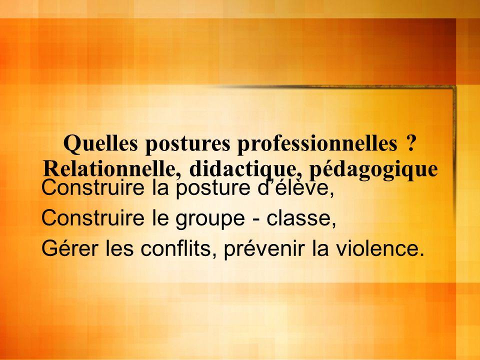 Quelles postures professionnelles ? Relationnelle, didactique, pédagogique Construire la posture délève, Construire le groupe - classe, Gérer les conf