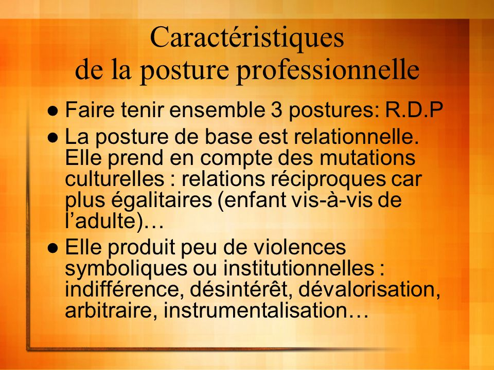 Caractéristiques de la posture professionnelle Faire tenir ensemble 3 postures: R.D.P La posture de base est relationnelle.