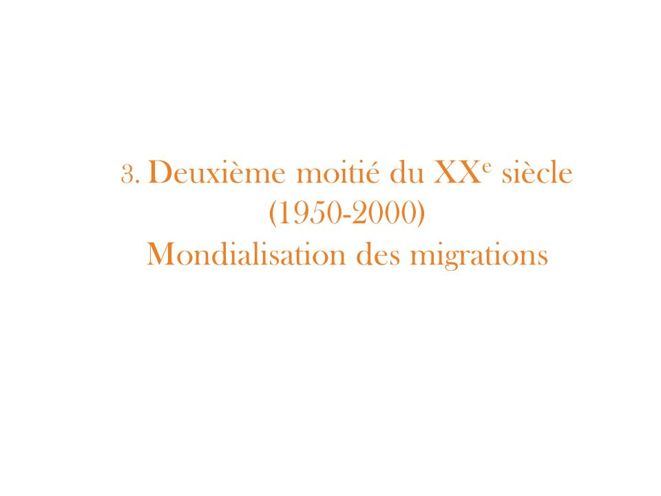3. Deuxième moitié du XX e siècle (1950-2000) Mondialisation des migrations