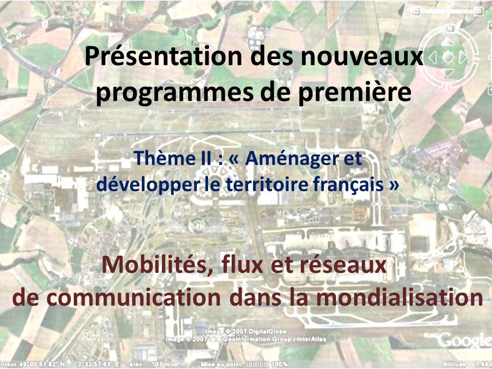 Présentation des nouveaux programmes de première Thème II : « Aménager et développer le territoire français » Mobilités, flux et réseaux de communicat