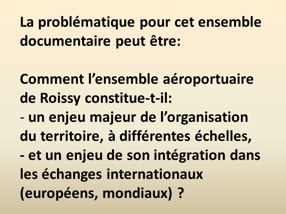 La problématique pour cet ensemble documentaire peut être: Comment lensemble aéroportuaire de Roissy constitue-t-il: - un enjeu majeur de lorganisatio
