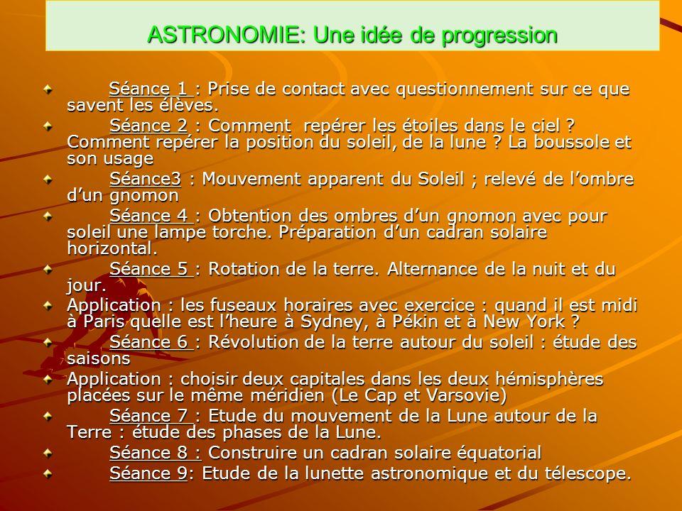 ASTRONOMIE: Une idée de progression Séance 1 : Prise de contact avec questionnement sur ce que savent les élèves. Séance 1 : Prise de contact avec que