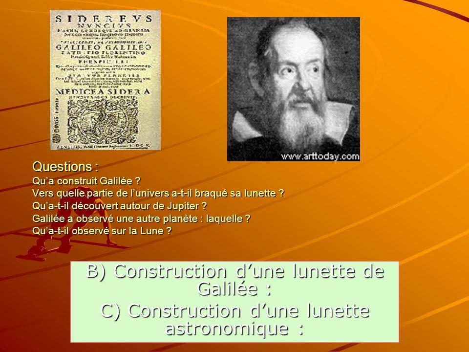 Questions : Qua construit Galilée ? Vers quelle partie de lunivers a-t-il braqué sa lunette ? Qua-t-il découvert autour de Jupiter ? Galilée a observé