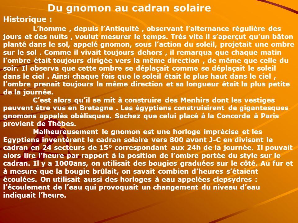 Du gnomon au cadran solaire Historique : Lhomme, depuis lAntiquité, observant lalternance régulière des jours et des nuits, voulut mesurer le temps. T