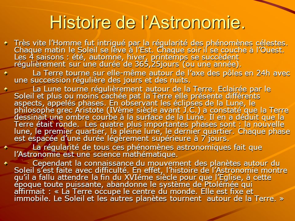 Histoire de lAstronomie. Très vite lHomme fut intrigué par la régularité des phénomènes célestes. Chaque matin le Soleil se lève à lEst. Chaque soir i