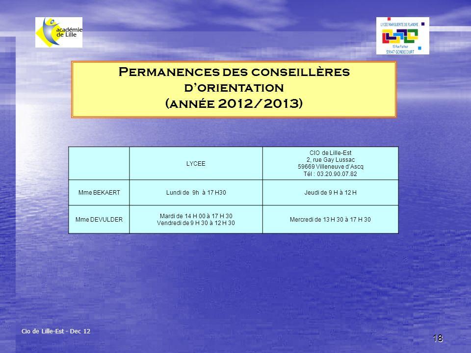 18 Permanences des conseillères dorientation (année 2012/2013) Cio de Lille-Est - Dec 12 LYCEE CIO de Lille-Est 2, rue Gay Lussac 59669 Villeneuve dAscq Tél : 03.20.90.07.82 Mme BEKAERTLundi de 9h à 17 H30Jeudi de 9 H à 12 H Mme DEVULDER Mardi de 14 H 00 à 17 H 30 Vendredi de 9 H 30 à 12 H 30 Mercredi de 13 H 30 à 17 H 30