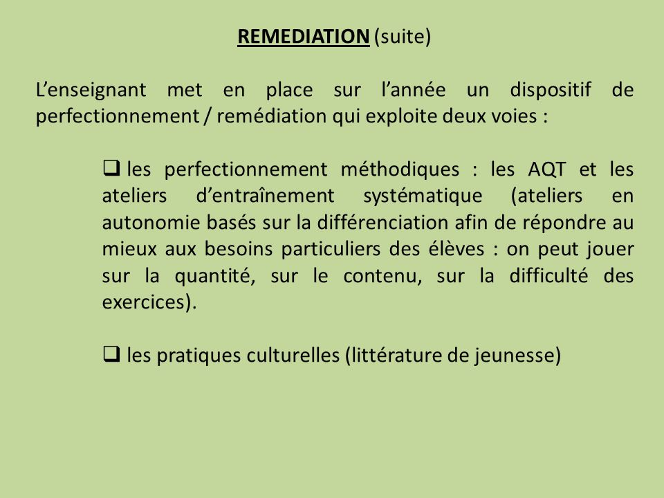 REMEDIATION (suite) Lenseignant met en place sur lannée un dispositif de perfectionnement / remédiation qui exploite deux voies : les perfectionnement