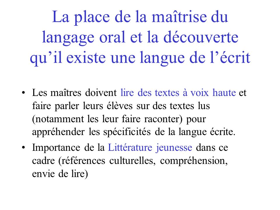 La place de la maîtrise du langage oral et la découverte quil existe une langue de lécrit Les maîtres doivent lire des textes à voix haute et faire pa