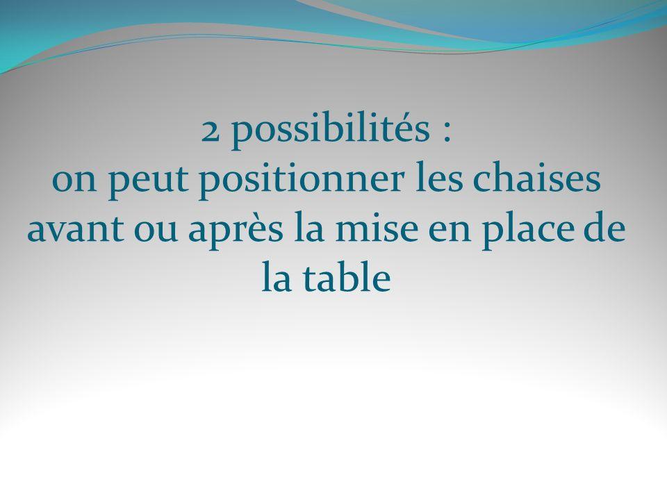 2 possibilités : on peut positionner les chaises avant ou après la mise en place de la table