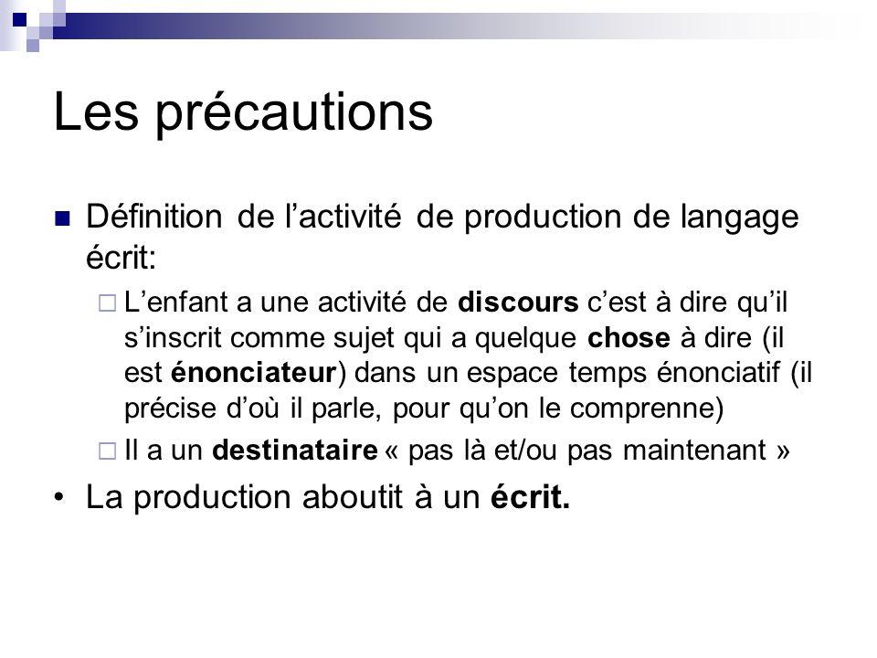 Les précautions Définition de lactivité de production de langage écrit: Lenfant a une activité de discours cest à dire quil sinscrit comme sujet qui a