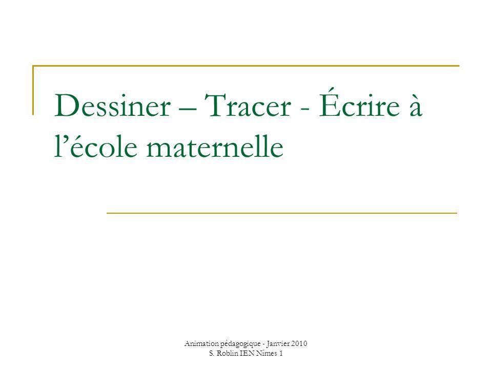 Animation pédagogique - Janvier 2010 S. Roblin IEN Nîmes 1 Dessiner – Tracer - Écrire à lécole maternelle