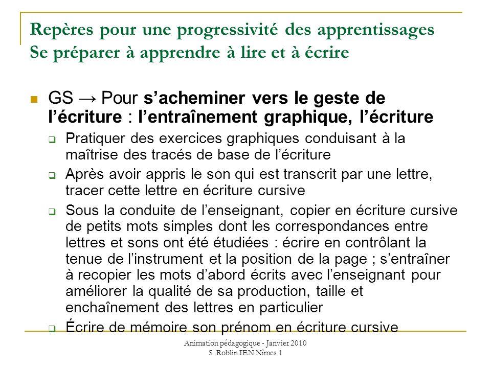 Animation pédagogique - Janvier 2010 S. Roblin IEN Nîmes 1 Repères pour une progressivité des apprentissages Se préparer à apprendre à lire et à écrir