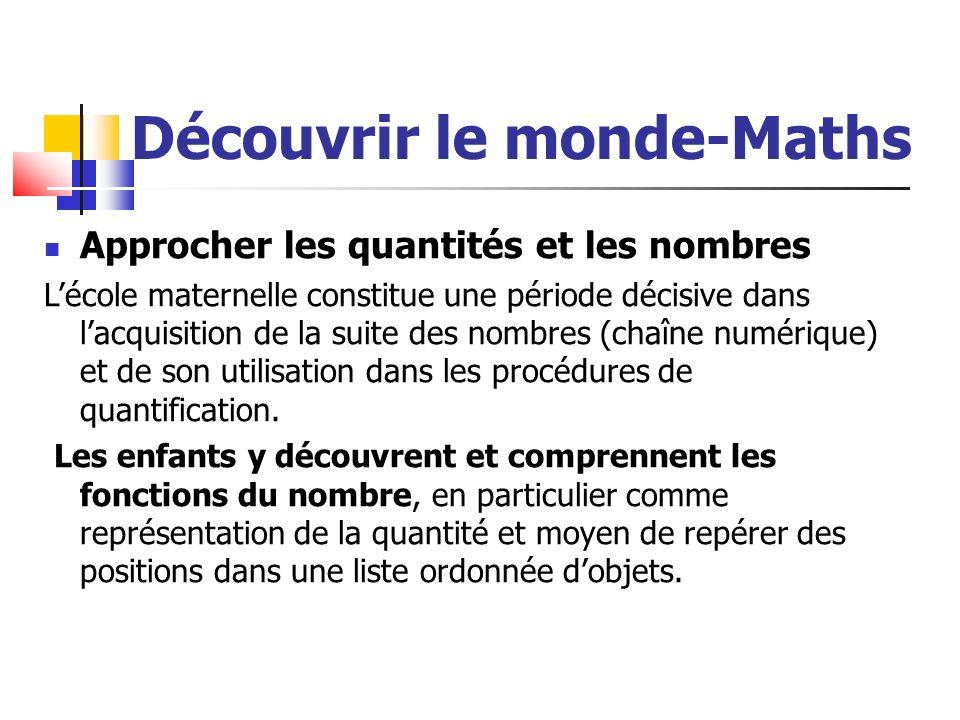 Découvrir le monde-Maths Approcher les quantités et les nombres Lécole maternelle constitue une période décisive dans lacquisition de la suite des nombres (chaîne numérique) et de son utilisation dans les procédures de quantification.