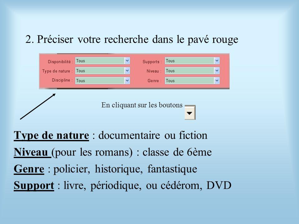 2. Préciser votre recherche dans le pavé rouge Type de nature : documentaire ou fiction Niveau (pour les romans) : classe de 6ème Genre : policier, hi