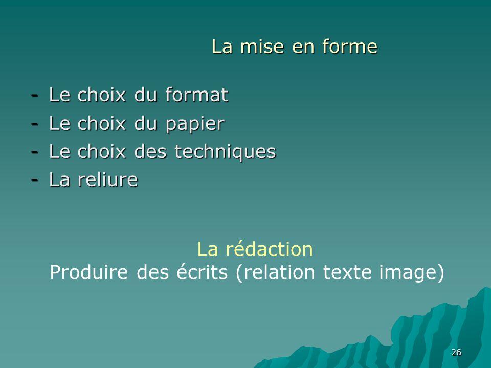 26 La mise en forme -Le choix du format -Le choix du papier -Le choix des techniques -La reliure La rédaction Produire des écrits (relation texte imag