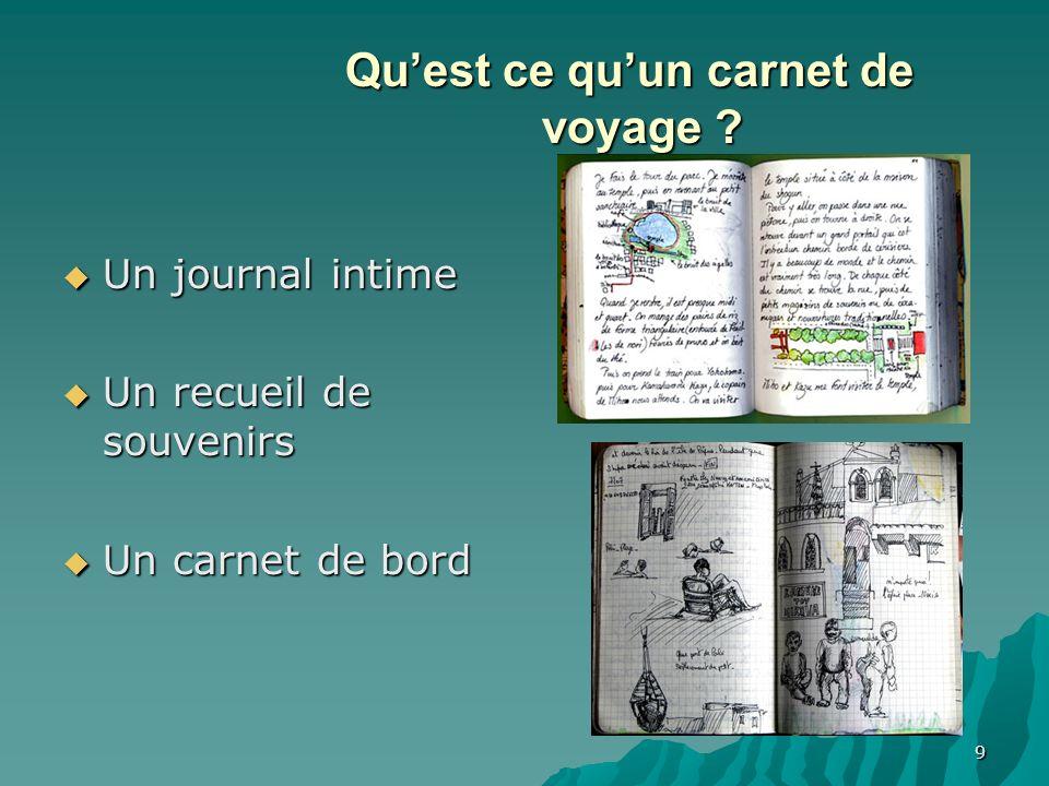 9 Quest ce quun carnet de voyage ? Un journal intime Un journal intime Un recueil de souvenirs Un recueil de souvenirs Un carnet de bord Un carnet de